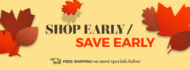 Shop Early/Save Early - Score great deals thru Nov 17