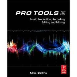 Focal Press Book:  Pro Tools 8:  Music Production, Recording, Editing, & Mixing by Mike Collins