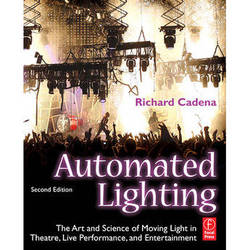Focal Press Book: Automated Lighting, 2nd Edition, The Art and Science of Moving Light in Theater, Live Performance, and Entertainment by Richard Cadena