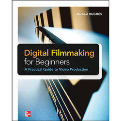 McGraw-Hill Book: Digital Filmmaking for Beginners: A Practical Guide to Video Production