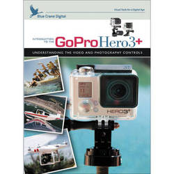 Blue Crane Digital DVD: Introduction to the GoPro HERO3+: Understanding the Video and Photography Controls