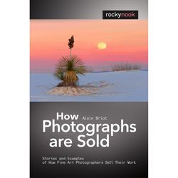 Alain Briot How Photographs Are Sold: Stories and Examples of How Fine Art Photographers Sell Their Work
