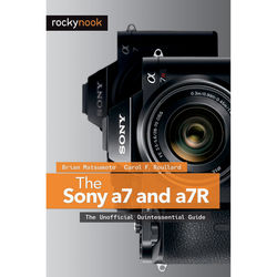 Brian Matsumoto/Carol Roullard The Sony A7 and A7R: The Unofficial Quintessential Guide