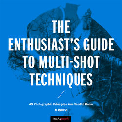 Alan Hess The Enthusiast's Guide to Multi-Shot Techniques: 49 Photographic Principles You Need to Know