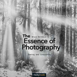 Bruce Barnbaum The Essence of Photography: Seeing and Creativity