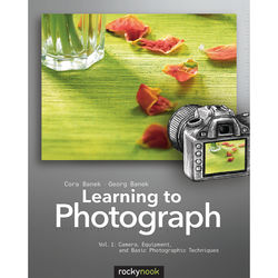 Cora Banek/Georg Banek Learning to Photograph - Volume 1: Camera, Equipment, and Basic Photography Techniques