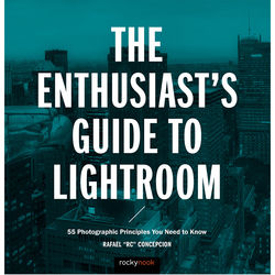 Rafael Concepcion The Enthusiast's Guide to Lightroom: 55 Photographic Principles You Need to Know