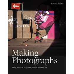 Ibarionex Perello Book: Making Photographs: Developing a Personal Visual Workflow