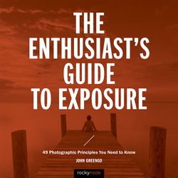 John Greengo The Enthusiast's Guide to Exposure: 49 Photographic Principles You Need Know