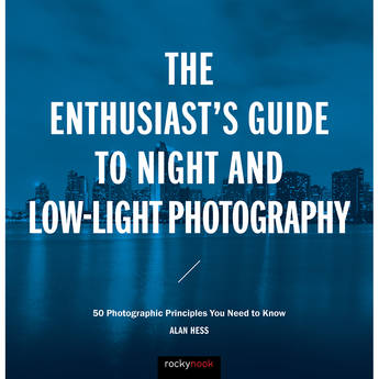 Alan Hess The Enthusiast's Guide to Night and Low-Light Photography: 50 Photographic Principles You Need to Know