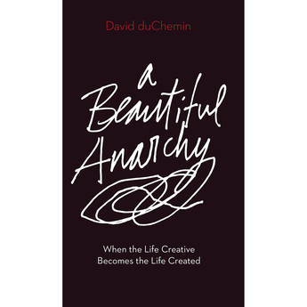 David duChemin A Beautiful Anarchy: When the Life Creative Becomes the Life Created