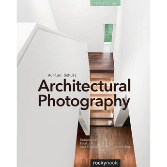 Adrian Schulz Architectural Photography: Composition, Capture, and Digital Image Processing (3rd Edition)