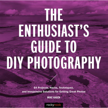 Mike Hagen The Enthusiast's Guide to DIY Photography: 64 Projects, Hacks, Techniques and Inexpensive Solutions for Getting Great Photos