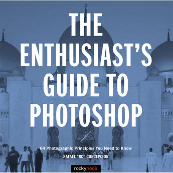 Rafael Concepcion The Enthusiast's Guide to Photoshop: 64 Photographic Principles You Need to Know