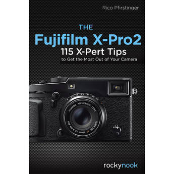 Rico Pfirstinger The Fujifilm X-Pro2: 115 X-Pert Tips to Get the Most Out of Your Camera