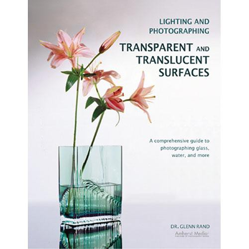 Amherst Media Book: Lighting and Photographing Transparent and Translucent Surfaces by Glenn Rand