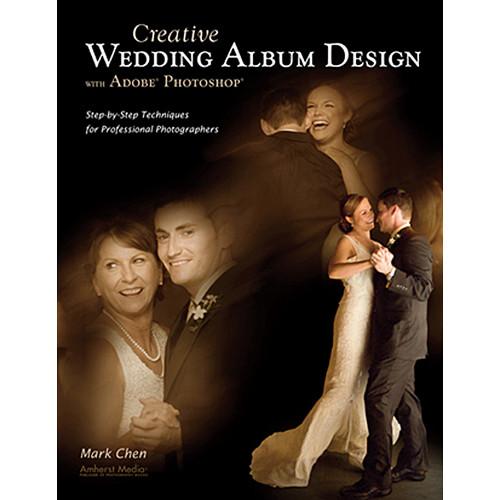 Amherst Media Book: Creative Wedding Album Design with Adobe Photoshop by Mark Chen