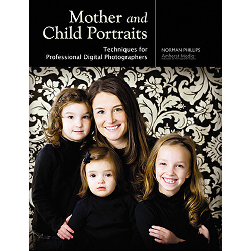 Amherst Media Book: Mother and Child Portraits: Techniques for Professional Digital Photographers by Norman Phillips