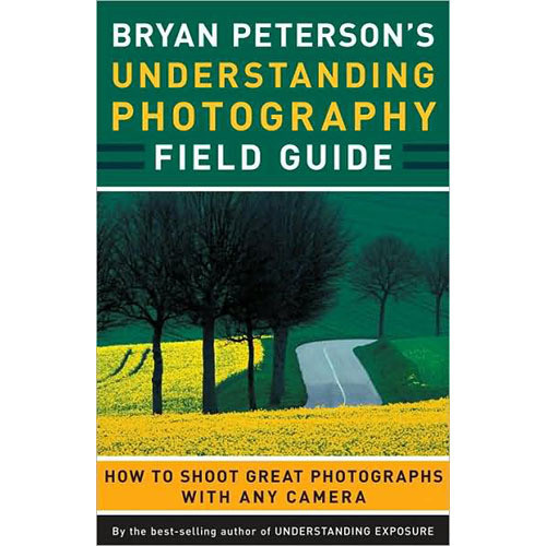 Amphoto Book: Bryan Peterson's Understanding Photography Field Guide: How to Shoot Great Photographs With Any Camera