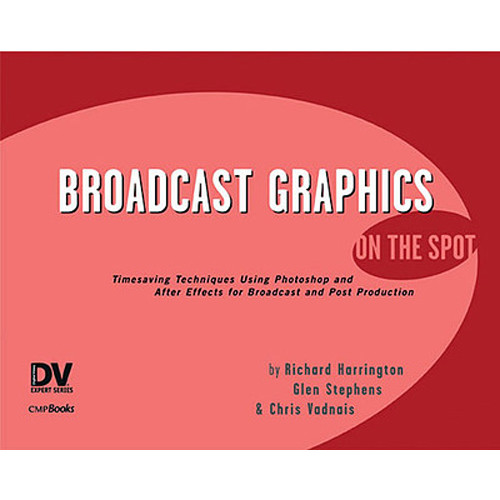 Focal Press Book: Broadcast Graphics On the Spot: Timesaving Techniques Using Photoshop and After Effects for Broadcast and Post Production by Richard Harrington, Glen Stephens, Chris Vadnais