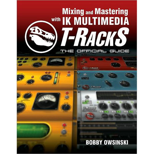 Cengage Course Tech. Book: Mixing and Mastering with IK Multimedia T-RackS: The Official Guide by Bobby Owsinski