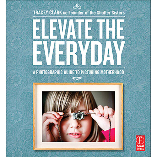 Focal Press Book: Elevate the Everyday: A Photographic Guide to Picturing Motherhood