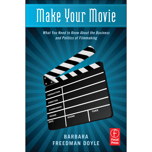 Focal Press Book: Make Your Movie: What You Need to Know About the Business and Politics of Filmmaking