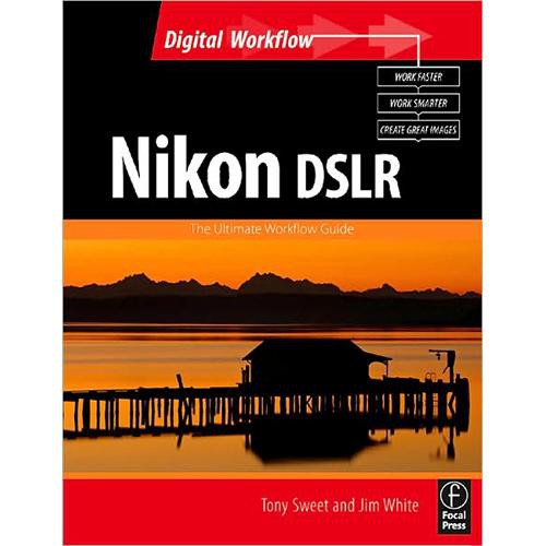 Focal Press Book: Nikon DSLR:  The Ultimate Photographers Guide by Jim White & Tony Sweet