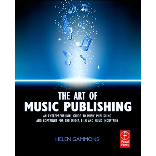 Focal Press Book: The Art of Music Publishing: An Entrepreneurial Guide to Publishing and Copyright for the Music, Film and Media Industries, 1st Edition