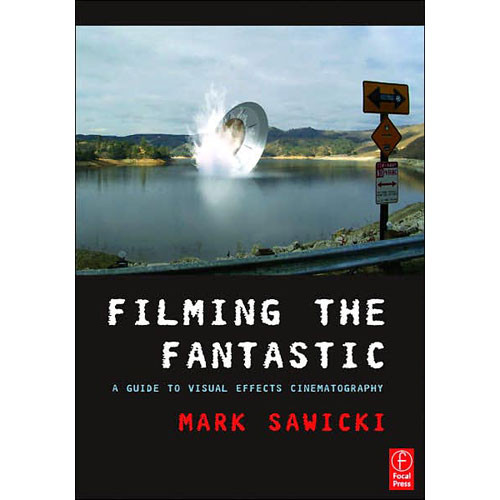 Focal Press Book: Filming the Fantastic: A Guide to Visual Effects Cinematography by Mark Sawicki