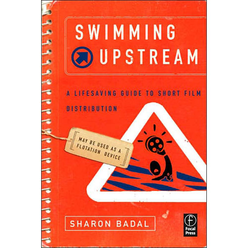 Focal Press Book: Swimming Upstream: A Lifesaving Guide to Short Film Distribution by Sharon Badal