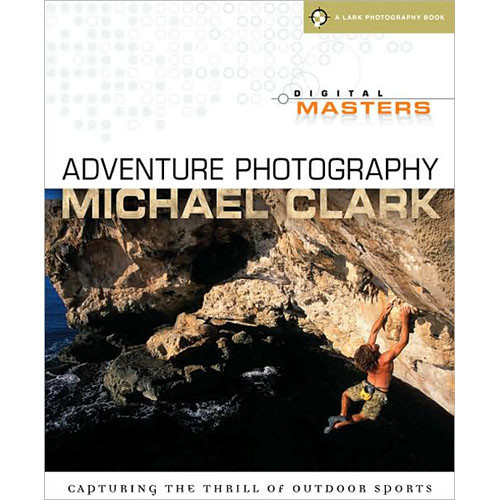 Sterling Publishing Book: Digital Masters: Adventure Photography by Michael Clark