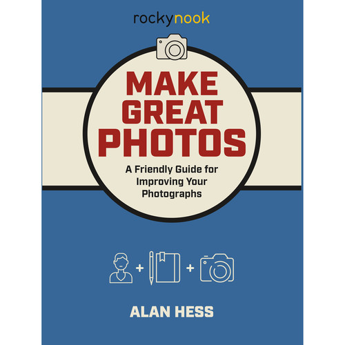 Alan Hess Make Great Photos: A Friendly Guide for Improving Your Photographs