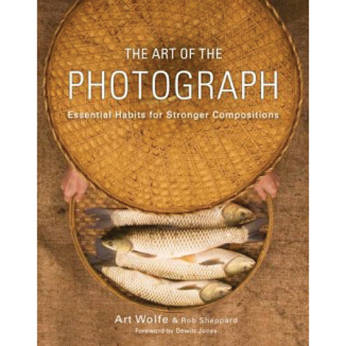 Amphoto The Art of the Photograph: Essential Habits for Stronger Compositions by Art Wolfe and Rob Sheppard