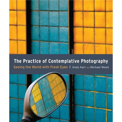 Amphoto Book: The Practice of Contemplative Photography: Seeing the World with Fresh Eyes
