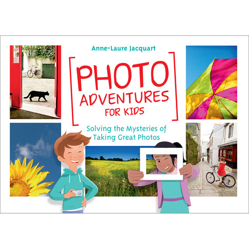 Anne-Laure Jacquart Photo Adventures for Kids: Solving the Mystery of Taking Great Photos