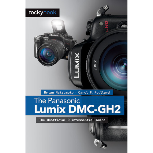 Brian Matsumoto/Carol Roullard The Panasonic Lumix DMC-GH2: The Unofficial Quintessential Guide