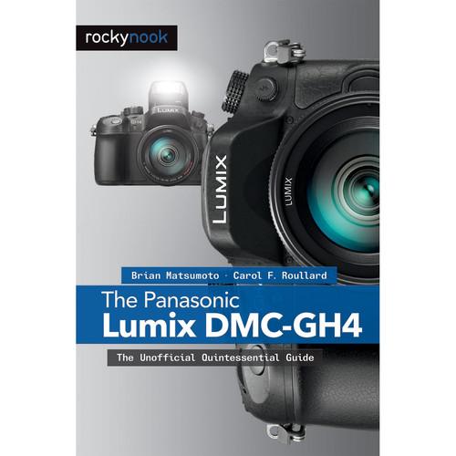 Brian Matsumoto/Carol Roullard The Panasonic Lumix DMC-GH4: The Unofficial Quintessential Guide