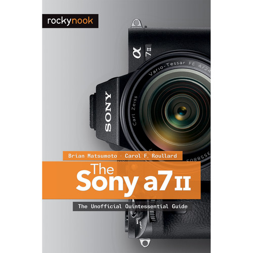 Brian Matsumoto/Carol Roullard The Sony A7 II: The Unofficial Quintessential Guide