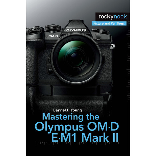 Darrell Young Mastering the Olympus OM-D E-M1 Mark II
