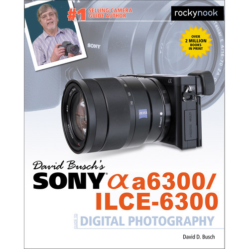 David D. Busch Sony Alpha a6300/ILCE-6300 Guide to Digital Photography