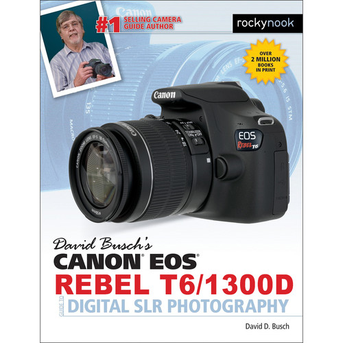 David D. Busch Canon EOS Rebel T6/1300D Guide to Digital SLR Photography