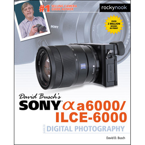 David D. Busch Sony Alpha a6000/ILCE-6000 Guide to Digital Photography