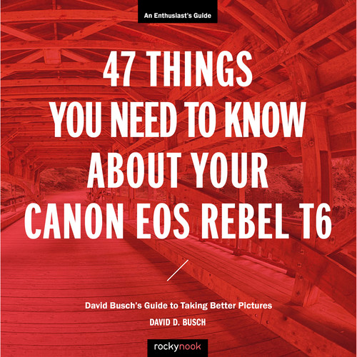 David D. Busch 47 Things You Need to Know About Your Canon EOS Rebel T6: David Busch's Guide to Taking Better Pictures