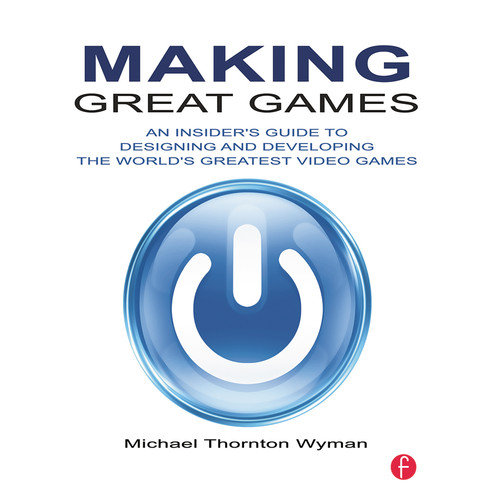 Focal Press Book: Making Great Games: An insider's Guide to Designing and Developing the World's Greatest Video Games (Paperback)