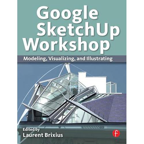 Focal Press Book: Google SketchUp Workshop: Modeling, Visualizing, and Illustrating (Paperback)