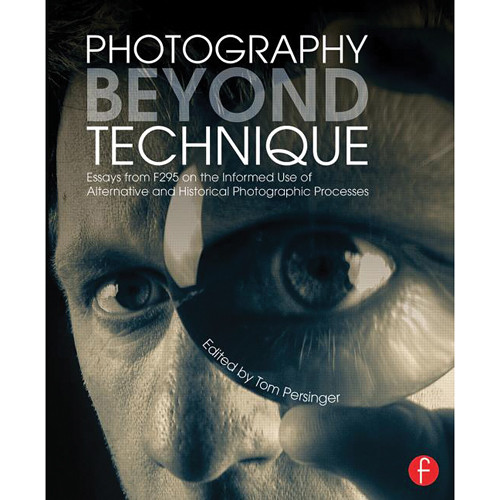 Focal Press Book: Photography Beyond Technique: Essays from F295 on the Informed Use of Alternative and Historical Photographic Processes