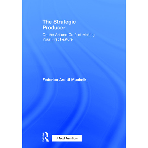 Focal Press Book: The Strategic Producer: On the Art and Craft of Making Your First Feature (Hardback)