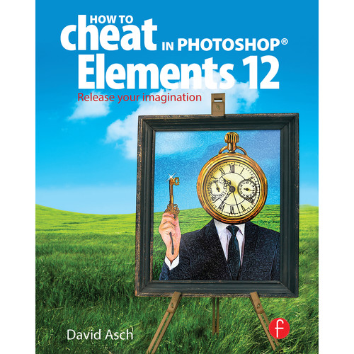 Focal Press Book: How to Cheat in Photoshop Elements 12: Release your Imagination (Hardback)
