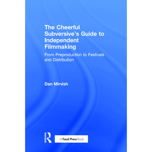 Focal Press Book: The Cheerful Subversive's Guide to Independent Filmmaking: From Preproduction to Festivals and Distribution (Hardback)